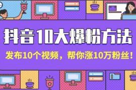 抖音10大爆粉方法:发布10个视频,帮你涨10万粉丝!