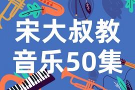 宋大叔教音乐50集视频课程